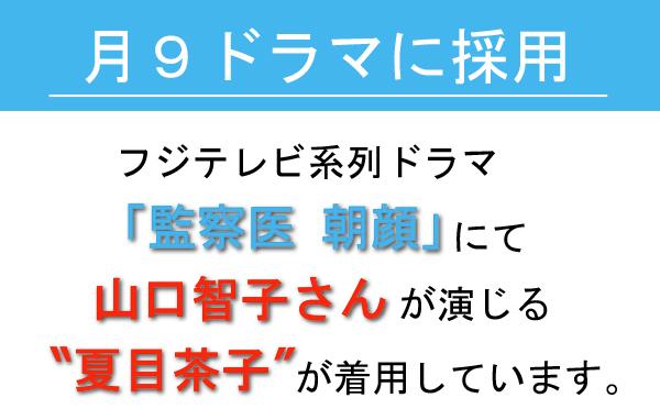 フジテレビ系列ドラマ「監察医 朝顔」に採用。山口智子さん演じる夏目茶子が着用しています。